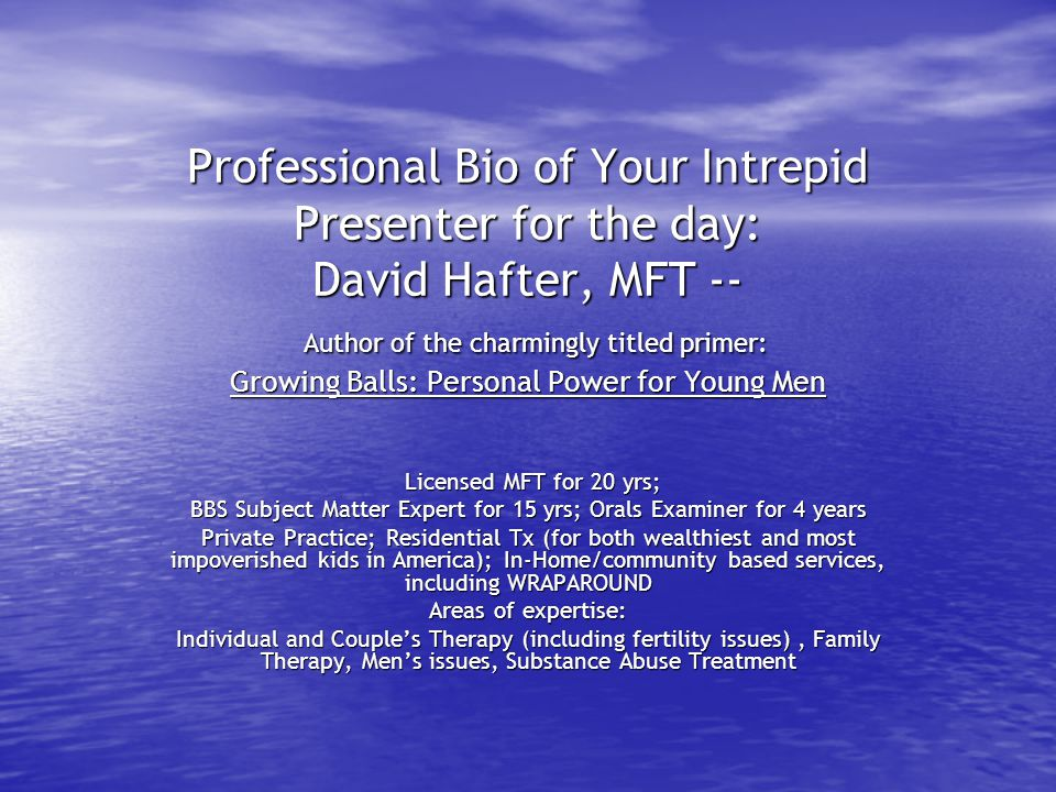 Professional Bio of Your Intrepid Presenter for the day: David Hafter, MFT -- Author of the charmingly titled primer: Growing Balls: Personal Power fo