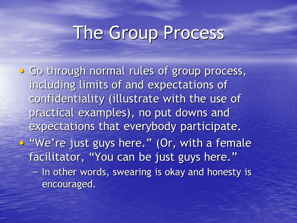 The Group Process Go through normal rules of group process, including limits of and expectations of confidentiality (illustrate with the use of practi