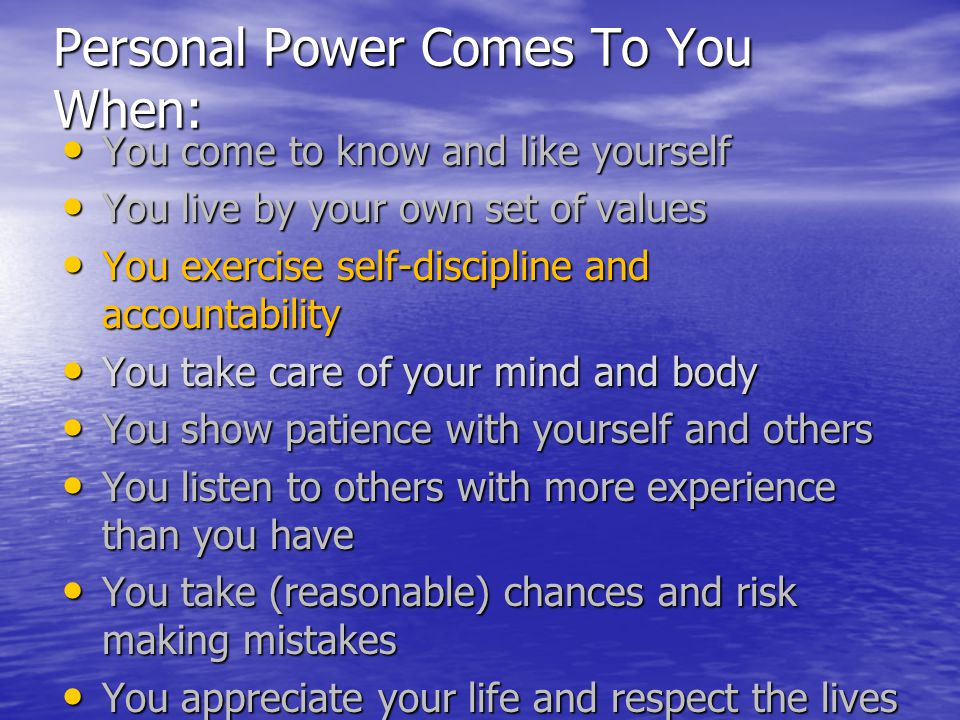 Personal Power Comes To You When: You come to know and like yourself You come to know and like yourself You live by your own set of values You live by