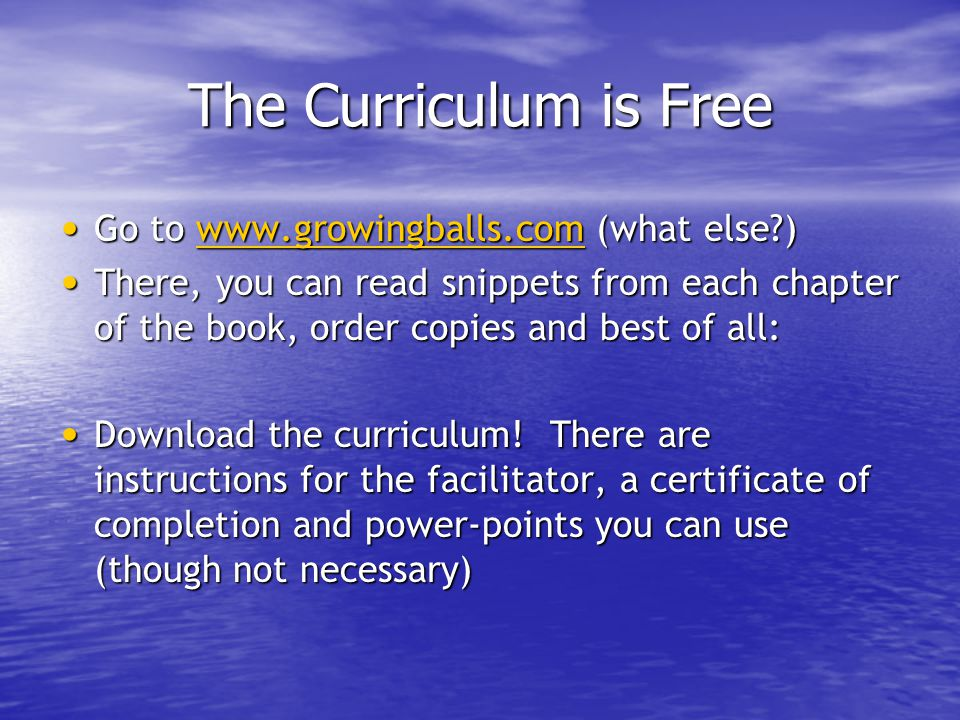 The Curriculum is Free Go to www.growingballs.com (what else?) Go to www.growingballs.com (what else?)www.growingballs.com There, you can read snippet