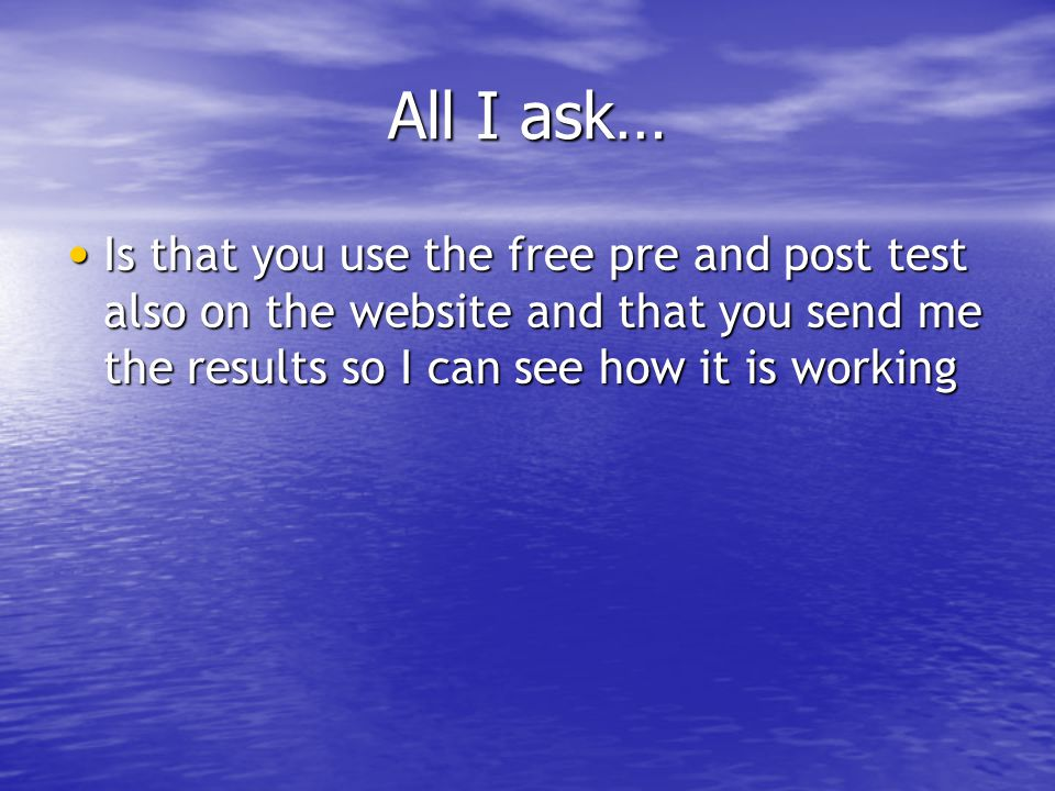 All I ask… Is that you use the free pre and post test also on the website and that you send me the results so I can see how it is working Is that you