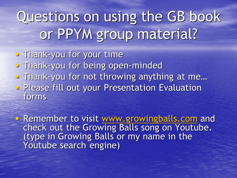 Questions on using the GB book or PPYM group material? Thank-you for your time Thank-you for your time Thank-you for being open-minded Thank-you for b