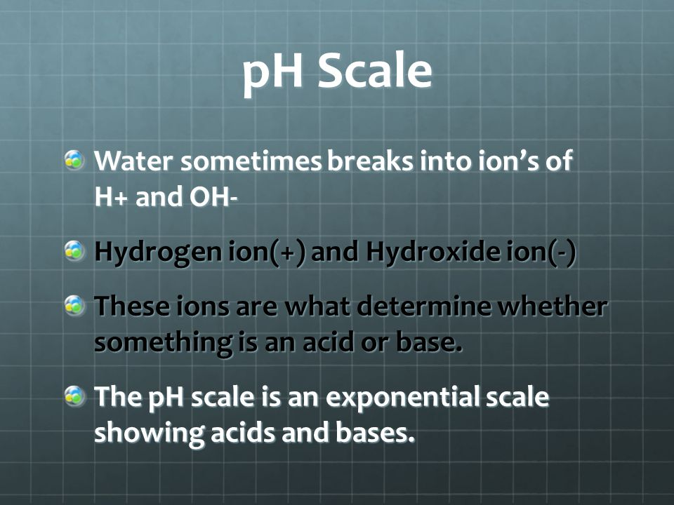 pH Scale Water sometimes breaks into ion's of H+ and OH- Hydrogen ion(+) and Hydroxide ion(-) These ions are what determine whether something is an ac