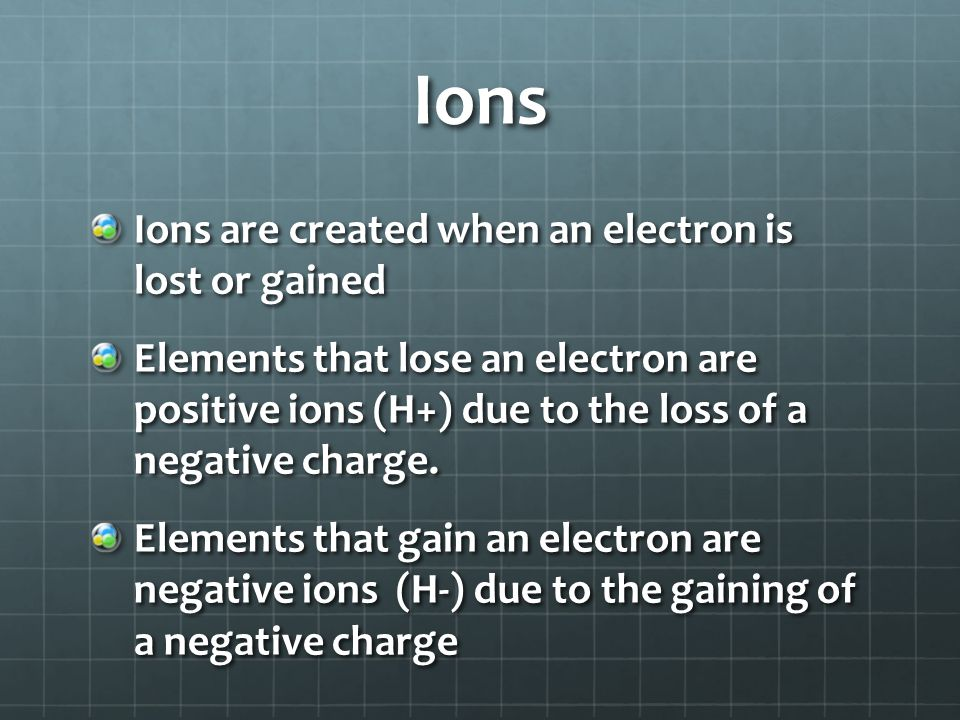 Ions Ions are created when an electron is lost or gained Elements that lose an electron are positive ions (H+) due to the loss of a negative charge. E