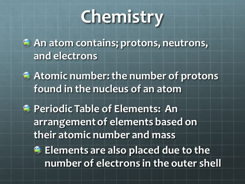 Chemistry An atom contains; protons, neutrons, and electrons Atomic number: the number of protons found in the nucleus of an atom Periodic Table of El