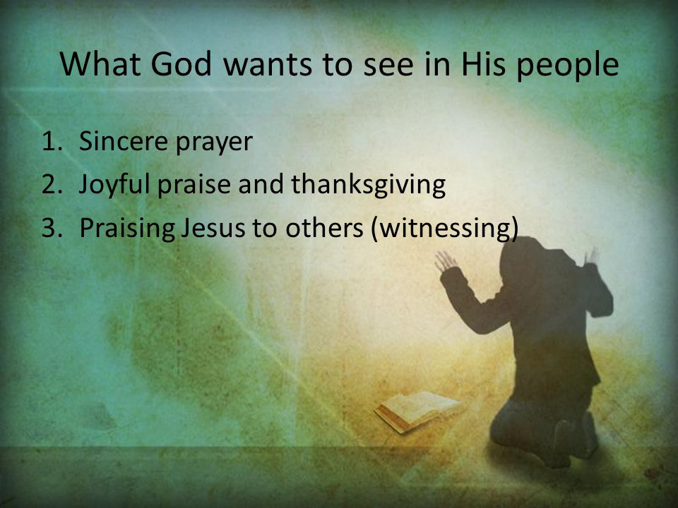 What God wants to see in His people 1.Sincere prayer 2.Joyful praise and thanksgiving 3.Praising Jesus to others (witnessing)