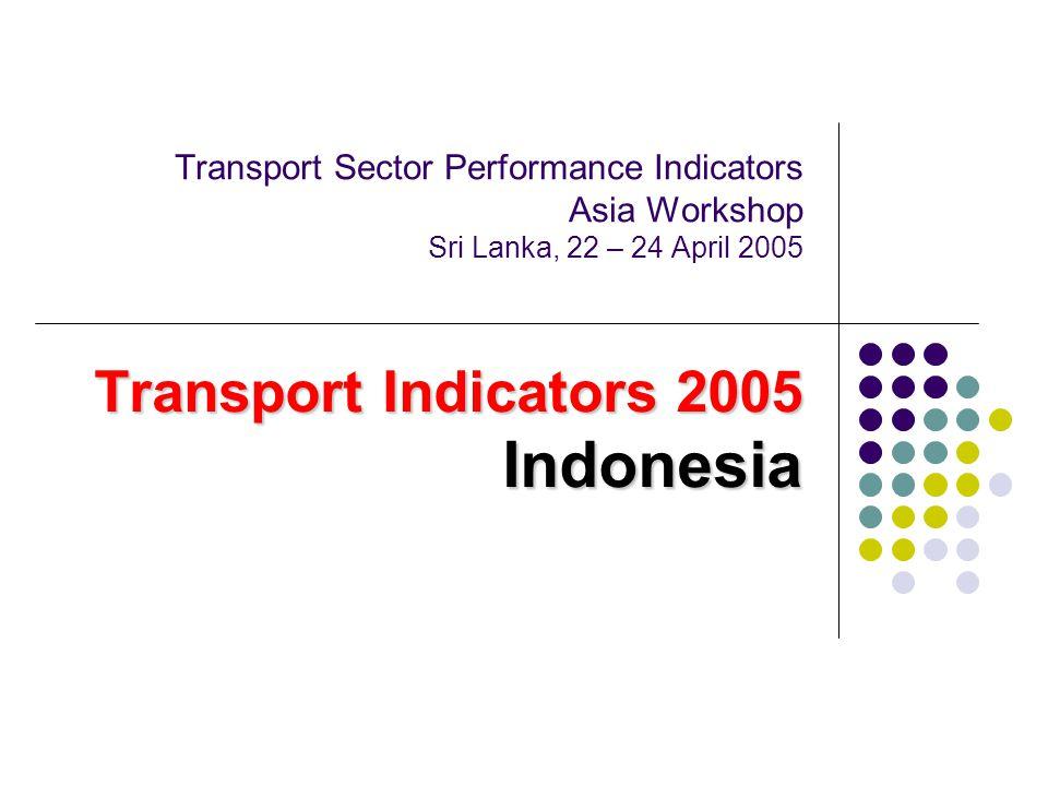 Transport Sector Performance Indicators Asia Workshop Sri Lanka, 22 – 24 April 2005 Transport Indicators 2005 Indonesia