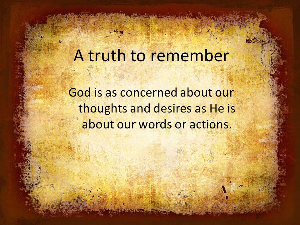 A truth to remember God is as concerned about our thoughts and desires as He is about our words or actions.