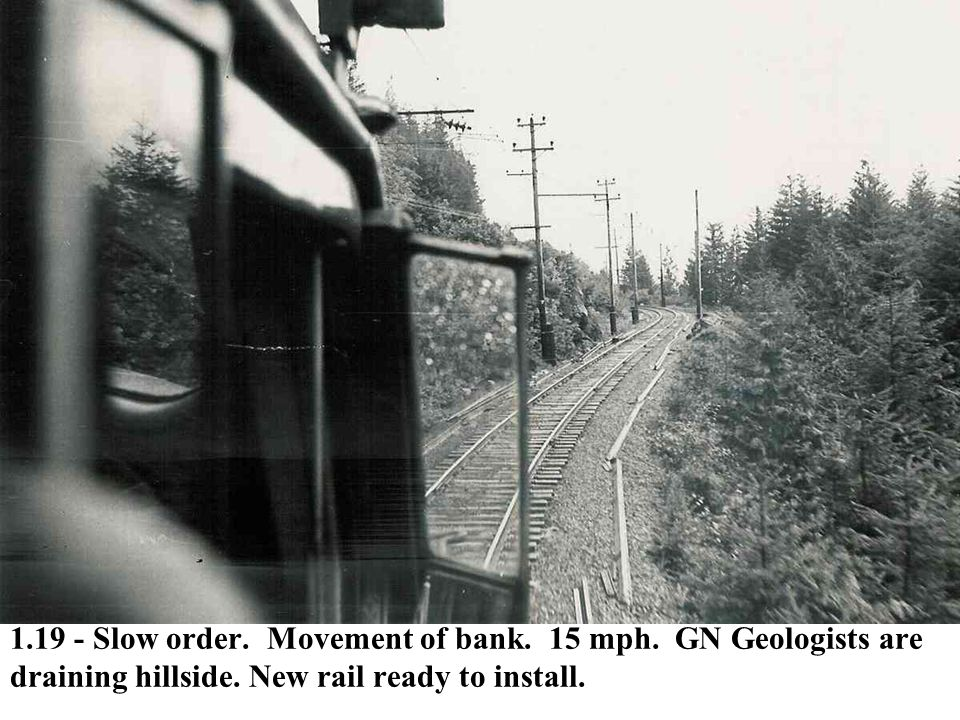 1.19 - Slow order. Movement of bank. 15 mph. GN Geologists are draining hillside. New rail ready to install.