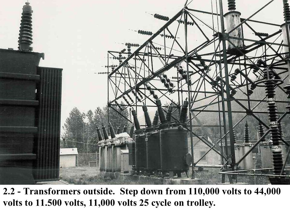2.2 - Transformers outside. Step down from 110,000 volts to 44,000 volts to 11.500 volts, 11,000 volts 25 cycle on trolley.