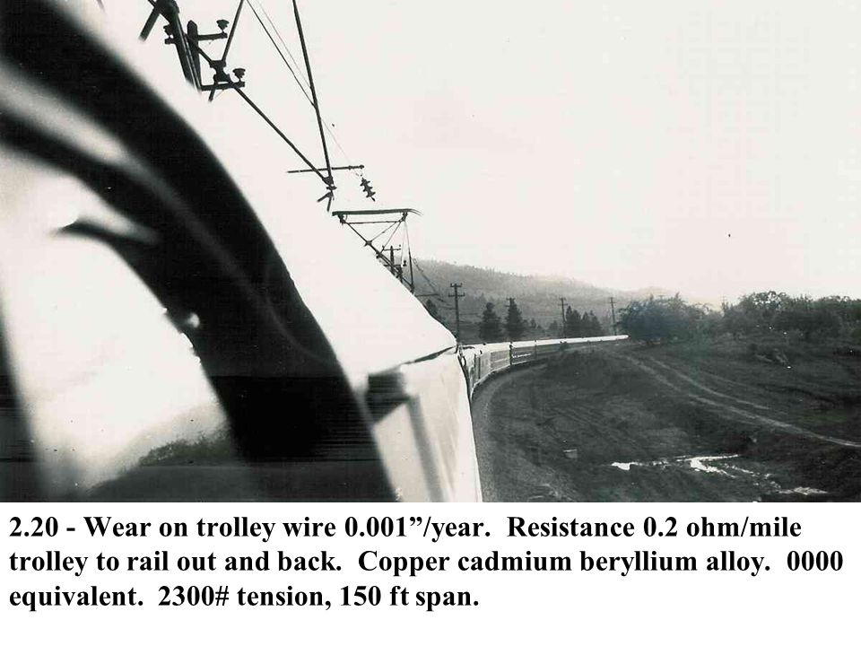 """2.20 - Wear on trolley wire 0.001""""/year. Resistance 0.2 ohm/mile trolley to rail out and back. Copper cadmium beryllium alloy. 0000 equivalent. 2300#"""