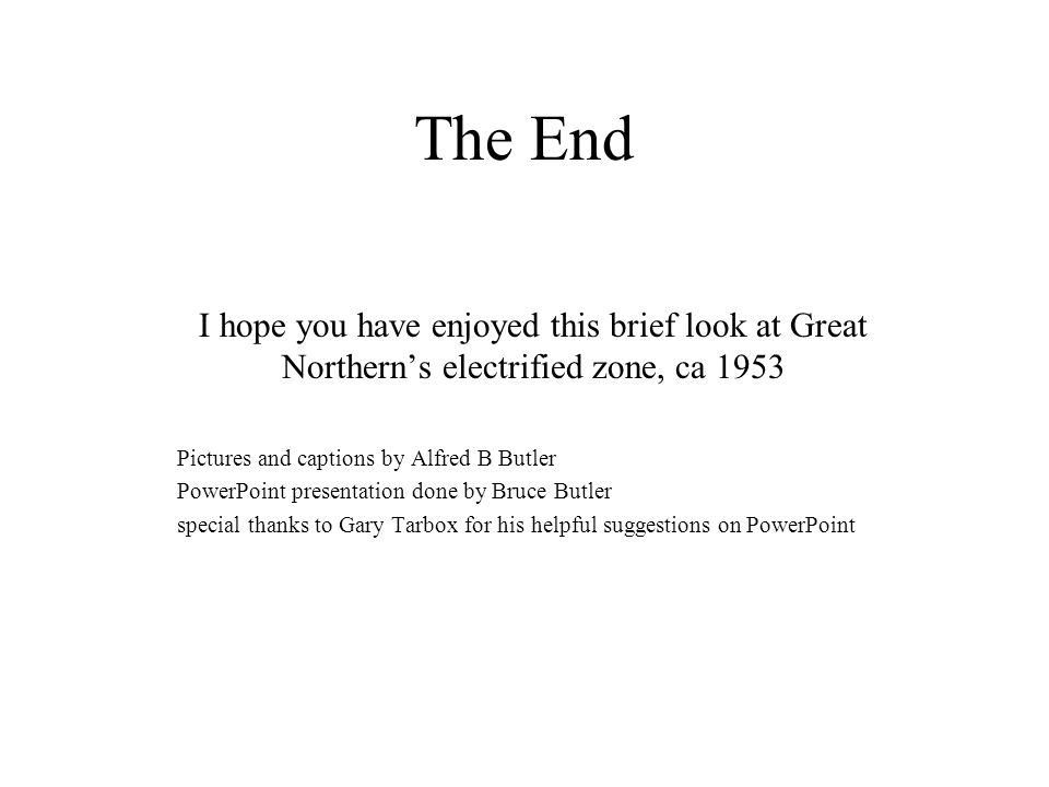 The End I hope you have enjoyed this brief look at Great Northern's electrified zone, ca 1953 Pictures and captions by Alfred B Butler PowerPoint pres