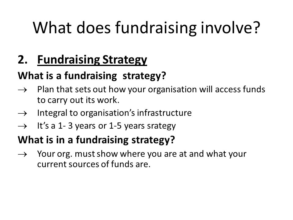 What does fundraising involve. 2.Fundraising Strategy What is a fundraising strategy.