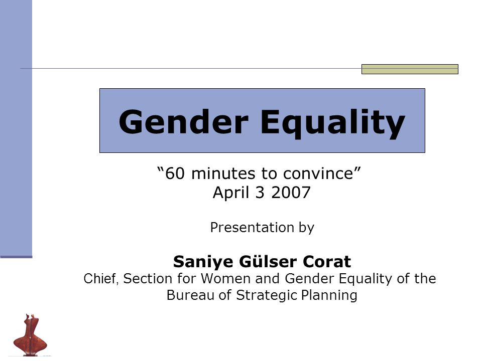 Gender Equality 60 minutes to convince April 3 2007 Presentation by Saniye Gülser Corat Chief, Section for Women and Gender Equality of the Bureau of Strategic Planning