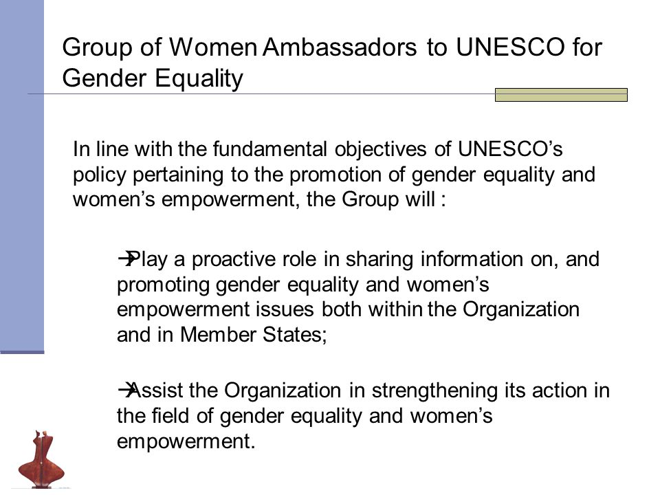 Group of Women Ambassadors to UNESCO for Gender Equality In line with the fundamental objectives of UNESCO's policy pertaining to the promotion of gender equality and women's empowerment, the Group will :  Play a proactive role in sharing information on, and promoting gender equality and women's empowerment issues both within the Organization and in Member States;  Assist the Organization in strengthening its action in the field of gender equality and women's empowerment.