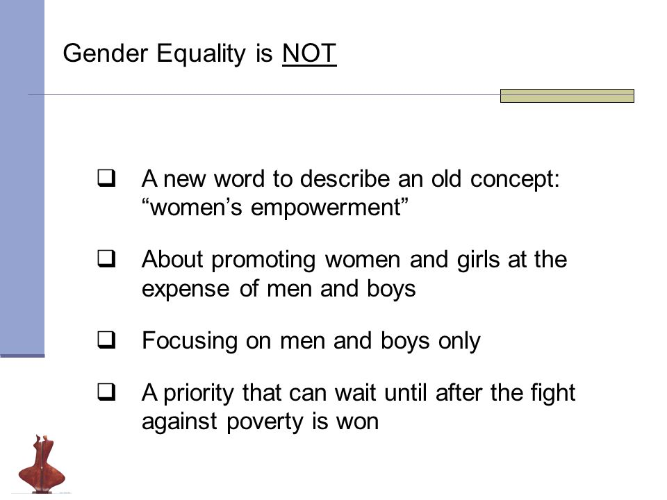 Gender Equality is NOT  A new word to describe an old concept: women's empowerment  About promoting women and girls at the expense of men and boys  Focusing on men and boys only  A priority that can wait until after the fight against poverty is won