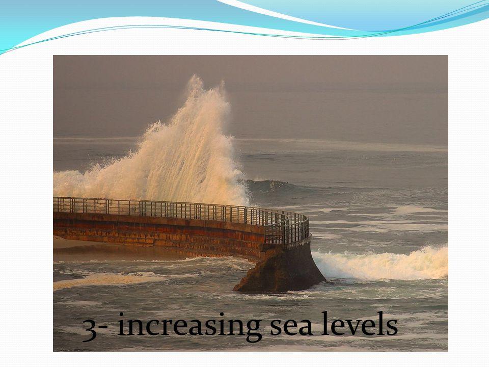 3- increasing sea levels
