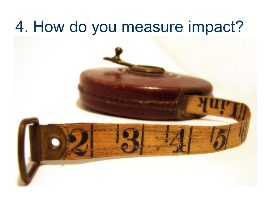 4. How do you measure impact