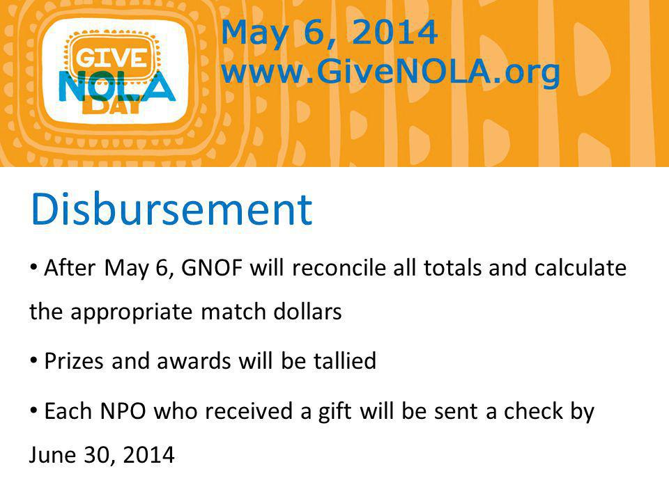 Disbursement After May 6, GNOF will reconcile all totals and calculate the appropriate match dollars Prizes and awards will be tallied Each NPO who received a gift will be sent a check by June 30, 2014