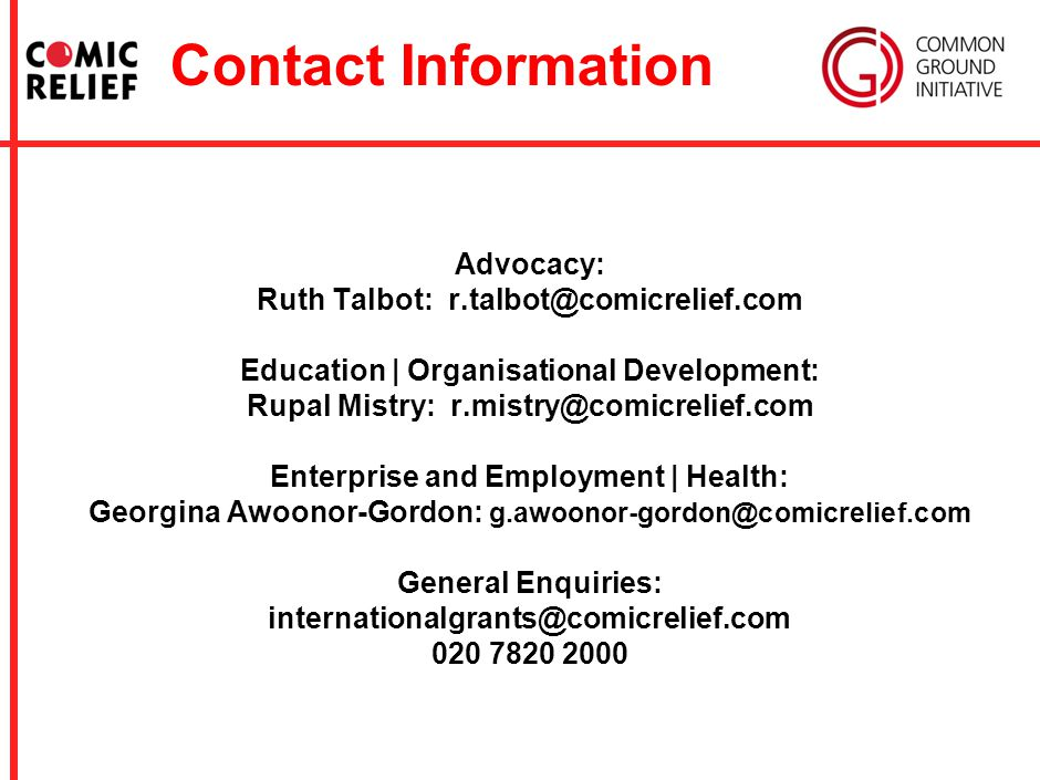Contact Information Advocacy: Ruth Talbot: r.talbot@comicrelief.com Education | Organisational Development: Rupal Mistry: r.mistry@comicrelief.com Enterprise and Employment | Health: Georgina Awoonor-Gordon: g.awoonor-gordon@comicrelief.com General Enquiries: internationalgrants@comicrelief.com 020 7820 2000
