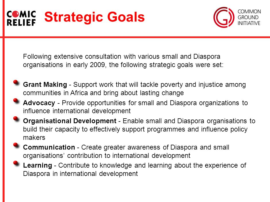 Strategic Goals Following extensive consultation with various small and Diaspora organisations in early 2009, the following strategic goals were set: Grant Making - Support work that will tackle poverty and injustice among communities in Africa and bring about lasting change Advocacy - Provide opportunities for small and Diaspora organizations to influence international development Organisational Development - Enable small and Diaspora organisations to build their capacity to effectively support programmes and influence policy makers Communication - Create greater awareness of Diaspora and small organisations' contribution to international development Learning - Contribute to knowledge and learning about the experience of Diaspora in international development