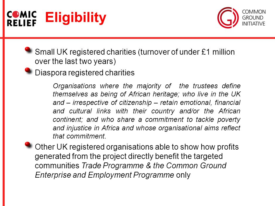 Eligibility Small UK registered charities (turnover of under £1 million over the last two years) Diaspora registered charities Organisations where the majority of the trustees define themselves as being of African heritage; who live in the UK and – irrespective of citizenship – retain emotional, financial and cultural links with their country and/or the African continent; and who share a commitment to tackle poverty and injustice in Africa and whose organisational aims reflect that commitment.