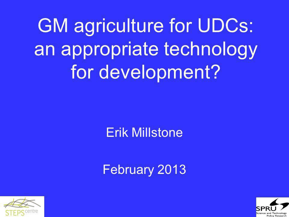 GM agriculture for UDCs: an appropriate technology for development? Erik Millstone February 2013