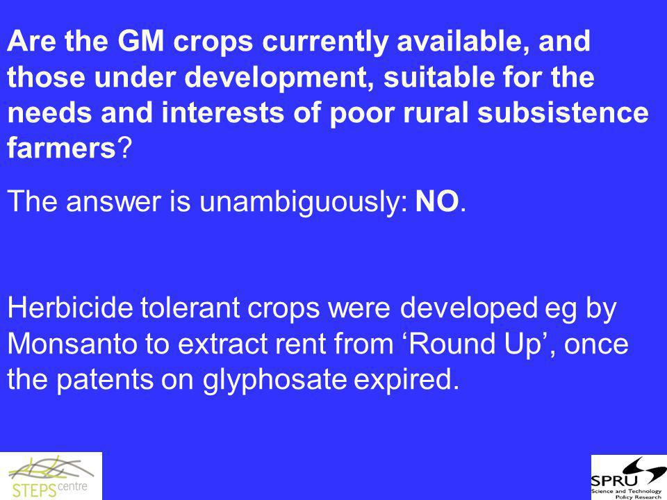Are the GM crops currently available, and those under development, suitable for the needs and interests of poor rural subsistence farmers.