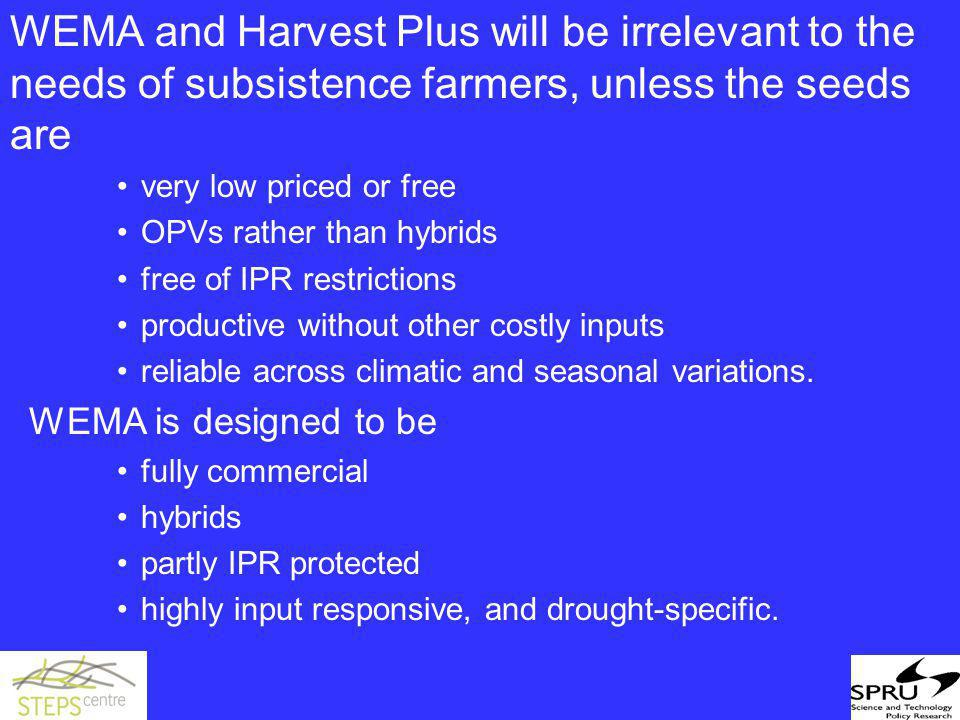 WEMA and Harvest Plus will be irrelevant to the needs of subsistence farmers, unless the seeds are very low priced or free OPVs rather than hybrids free of IPR restrictions productive without other costly inputs reliable across climatic and seasonal variations.