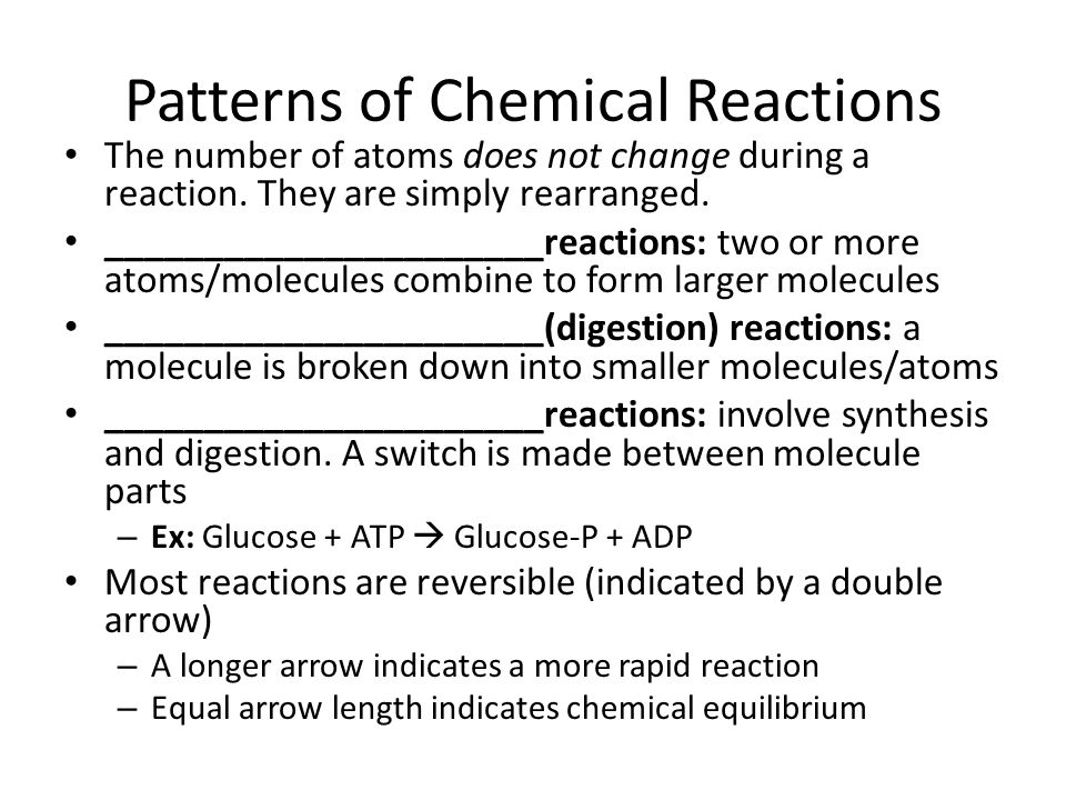 Patterns of Chemical Reactions The number of atoms does not change during a reaction. They are simply rearranged. ______________________reactions: two