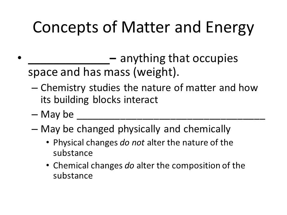 Concepts of Matter and Energy _____________– anything that occupies space and has mass (weight). – Chemistry studies the nature of matter and how its