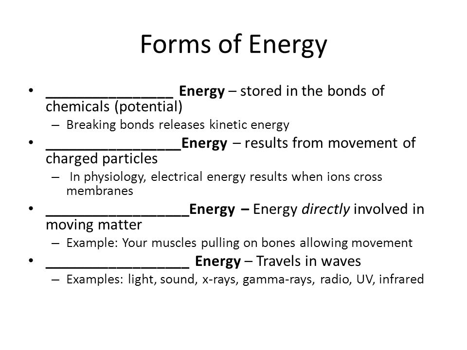 Forms of Energy ________________ Energy – stored in the bonds of chemicals (potential) – Breaking bonds releases kinetic energy _________________Energ