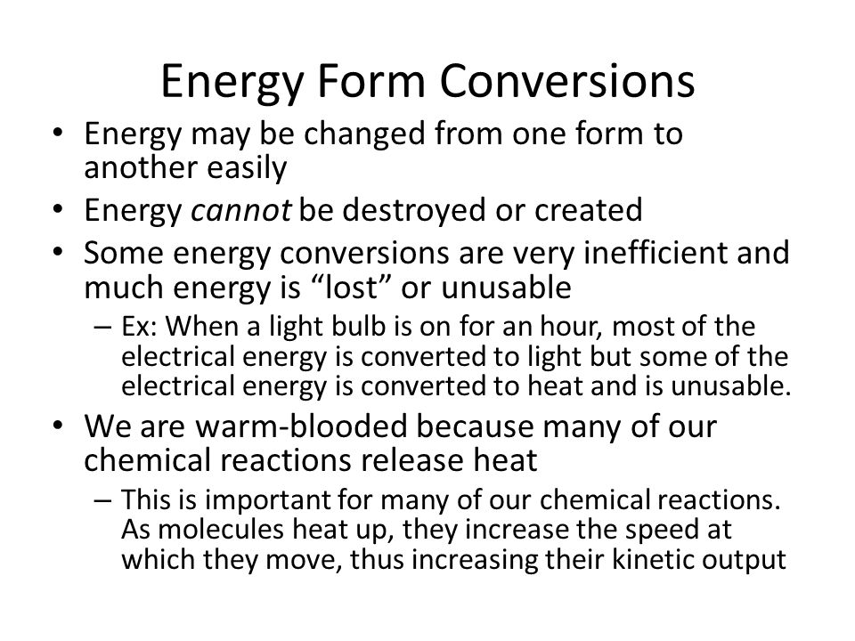Energy Form Conversions Energy may be changed from one form to another easily Energy cannot be destroyed or created Some energy conversions are very i