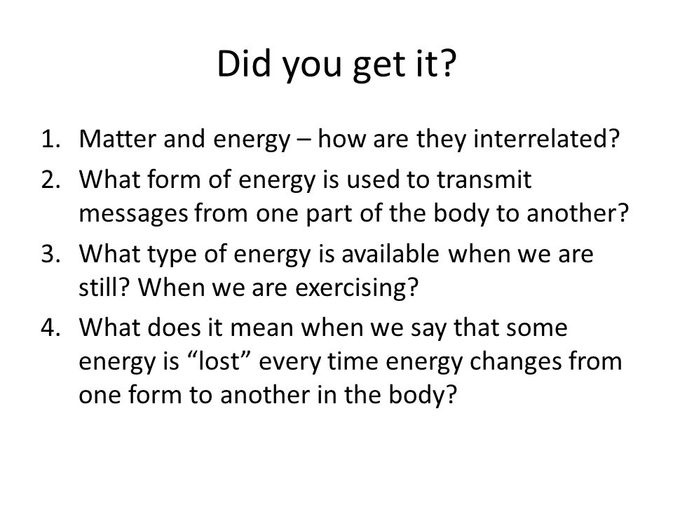 Did you get it? 1.Matter and energy – how are they interrelated? 2.What form of energy is used to transmit messages from one part of the body to anoth