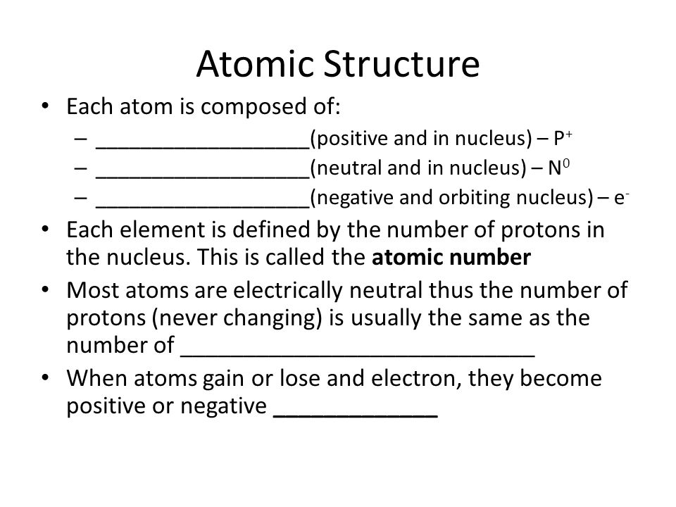 Atomic Structure Each atom is composed of: – ___________________(positive and in nucleus) – P + – ___________________(neutral and in nucleus) – N 0 –