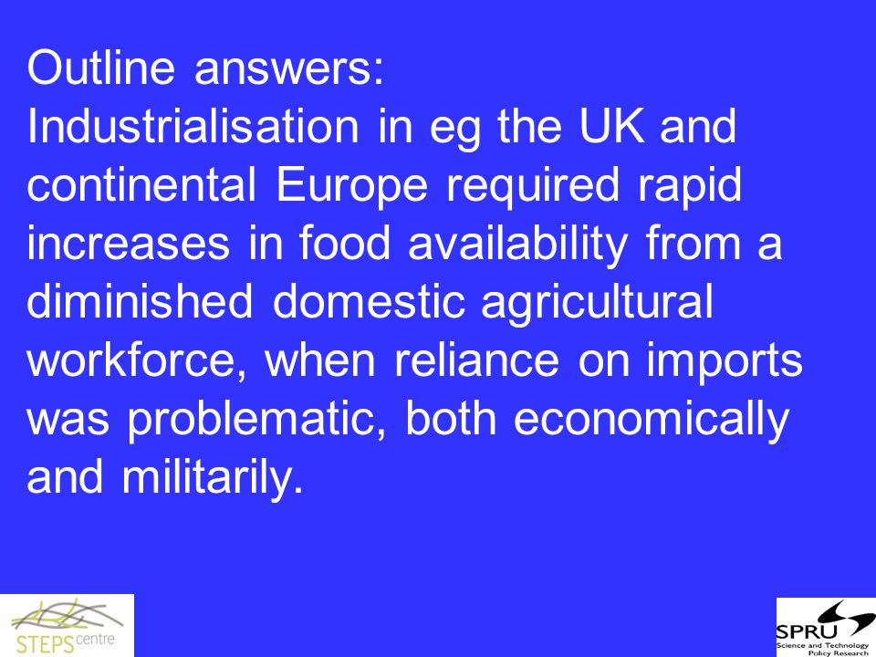Outline answers: Industrialisation in eg the UK and continental Europe required rapid increases in food availability from a diminished domestic agricultural workforce, when reliance on imports was problematic, both economically and militarily.