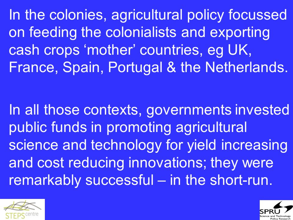 In the colonies, agricultural policy focussed on feeding the colonialists and exporting cash crops 'mother' countries, eg UK, France, Spain, Portugal & the Netherlands.