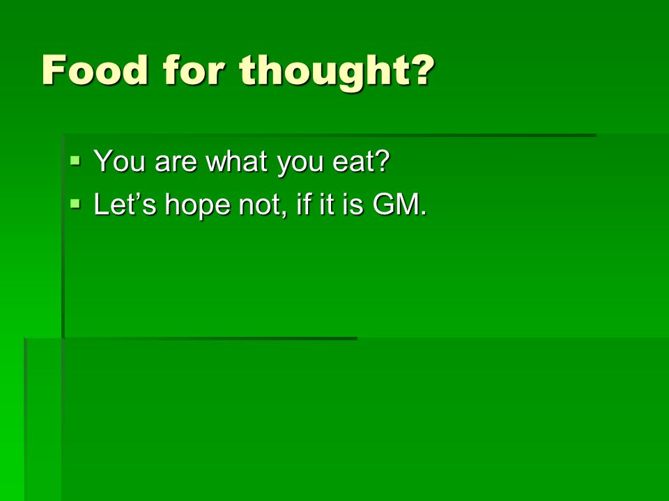 Food for thought?  You are what you eat?  Let's hope not, if it is GM.