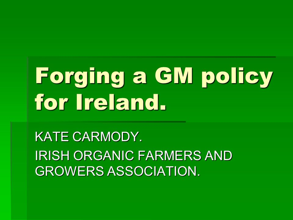 Forging a GM policy for Ireland. KATE CARMODY. IRISH ORGANIC FARMERS AND GROWERS ASSOCIATION.