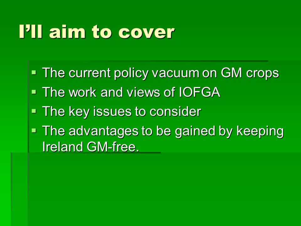 I'll aim to cover  The current policy vacuum on GM crops  The work and views of IOFGA  The key issues to consider  The advantages to be gained by keeping Ireland GM-free.