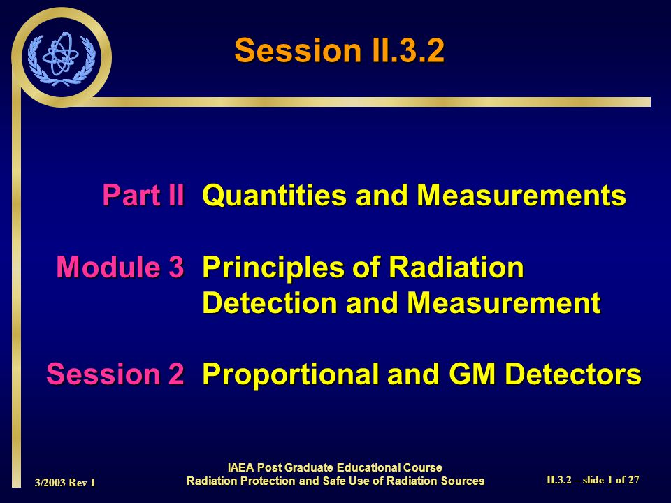 3/2003 Rev 1 II.3.2 – slide 12 of 27 INDICATED USE: Alpha beta gamma survey DETECTOR: Pancake type halogen quenched GM WINDOW: 1.7 plus or minus 0.3 mg/cm 2 mica WINDOW AREA: Active - 15 cm 2 ; Open - 12 cm 2 EFFICIENCY(4  geometry): Typically 5% - C 14 ; 22% - Sr 90 /Y 90 ; 19% - Tc 99 ; 32% - P 32 ; 15% - Pu 239 SENSITIVITY: Typically 3300 cpm/mR/hr (Cs 137 gamma ) ENERGY RESPONSE: Energy dependent DEAD TIME: Typically 80 microseconds COMPATIBLE INSTRUMENTS: General purpose survey meters, ratemeters, and scalers OPERATING VOLTAGE: 900 volts CONNECTOR: Series C (others available ) CONSTRUCTION: Aluminum housing with beige polyurethane enamel paint TEMPERATURE RANGE: -20 o C to 50 o C SIZE: 4.6 cm H X 6.9 cm W X 27.2 cm L WEIGHT: 0.5kg Ludlum 44-9 pancake GM