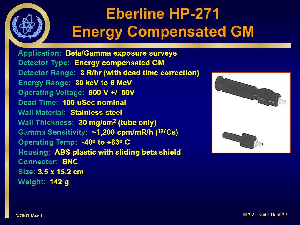 3/2003 Rev 1 II.3.2 – slide 16 of 27 Application: Beta/Gamma exposure surveys Detector Type: Energy compensated GM Detector Range: 3 R/hr (with dead t