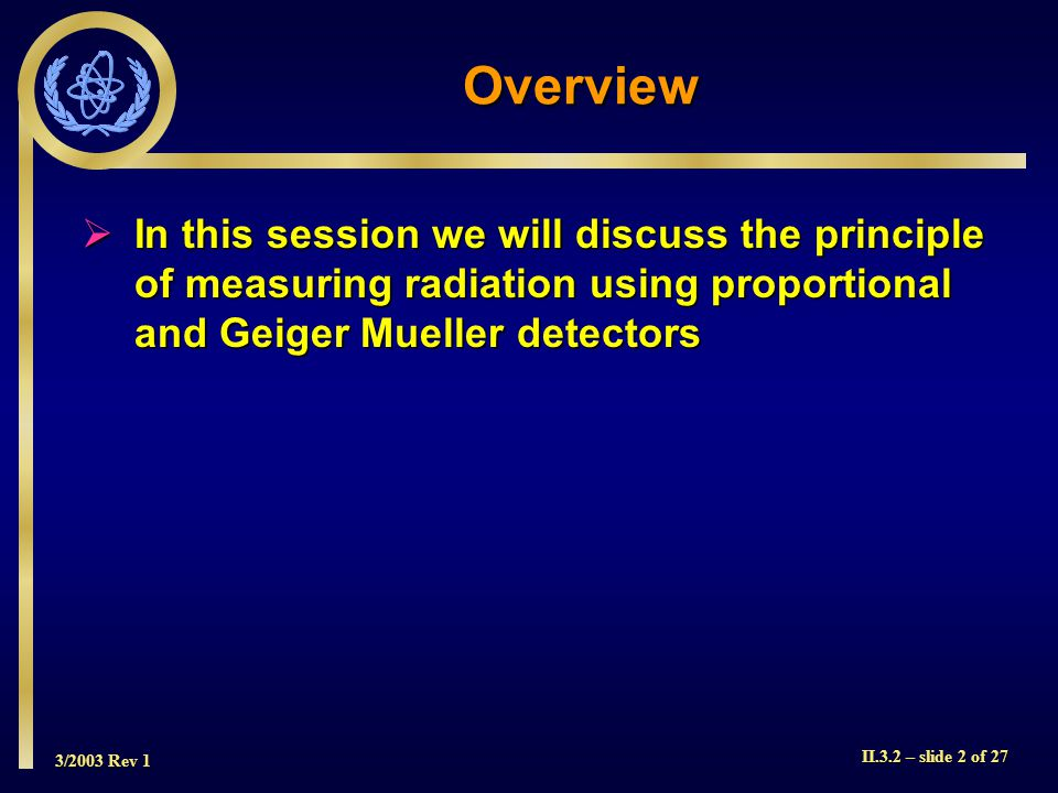 3/2003 Rev 1 II.3.2 – slide 2 of 27 Overview  In this session we will discuss the principle of measuring radiation using proportional and Geiger Muel