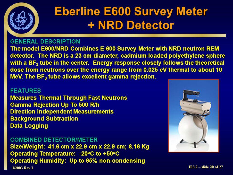 3/2003 Rev 1 II.3.2 – slide 20 of 27 GENERAL DESCRIPTION The model E600/NRD Combines E-600 Survey Meter with NRD neutron REM detector. The NRD is a 23