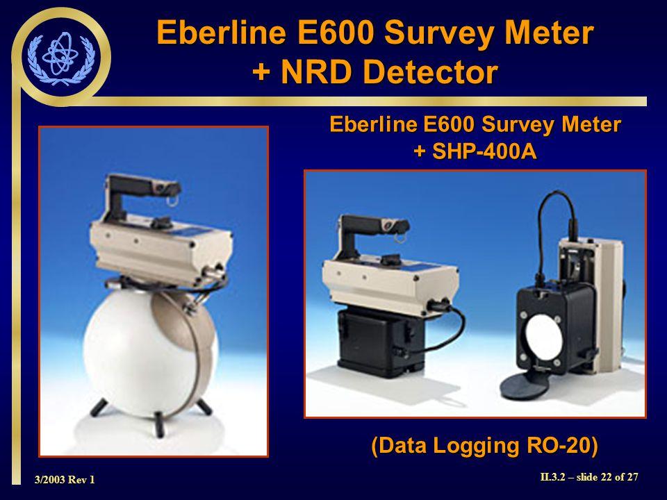 3/2003 Rev 1 II.3.2 – slide 22 of 27 Eberline E600 Survey Meter + SHP-400A (Data Logging RO-20) Eberline E600 Survey Meter + NRD Detector
