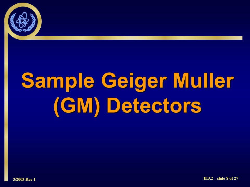 3/2003 Rev 1 II.3.2 – slide 8 of 27 Sample Geiger Muller (GM) Detectors
