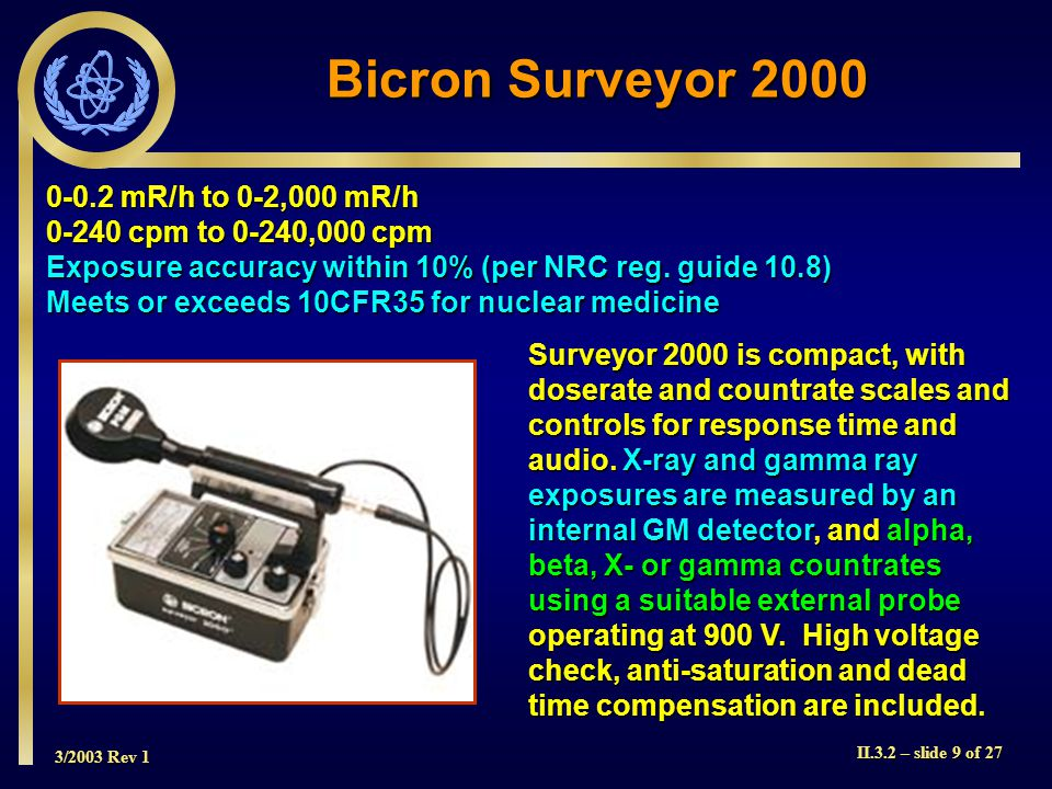 3/2003 Rev 1 II.3.2 – slide 9 of 27 0-0.2 mR/h to 0-2,000 mR/h 0-240 cpm to 0-240,000 cpm Exposure accuracy within 10% (per NRC reg. guide 10.8) Meets