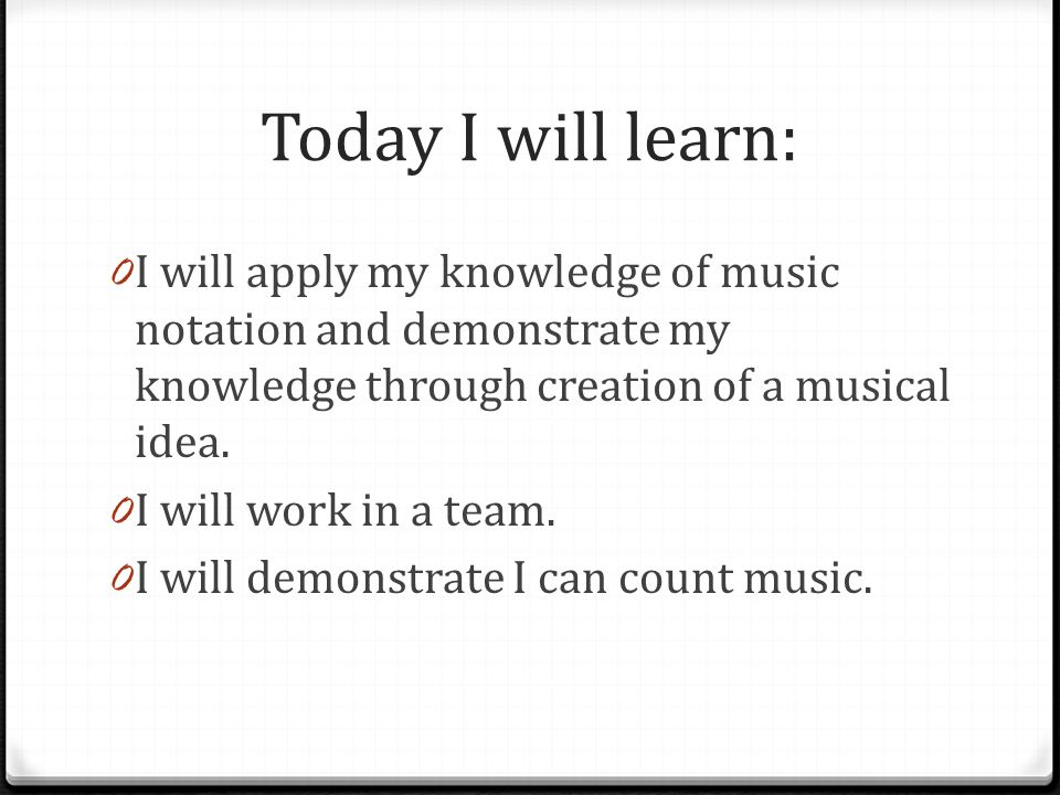 Today I will learn: 0 I will apply my knowledge of music notation and demonstrate my knowledge through creation of a musical idea.