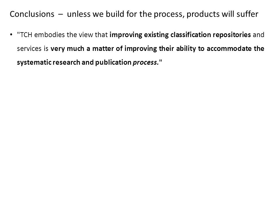 Conclusions – unless we build for the process, products will suffer TCH embodies the view that improving existing classification repositories and services is very much a matter of improving their ability to accommodate the systematic research and publication process.