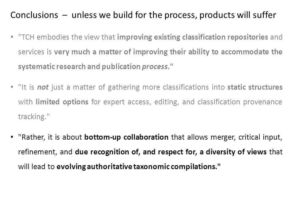 Conclusions – unless we build for the process, products will suffer TCH embodies the view that improving existing classification repositories and services is very much a matter of improving their ability to accommodate the systematic research and publication process. It is not just a matter of gathering more classifications into static structures with limited options for expert access, editing, and classification provenance tracking. Rather, it is about bottom-up collaboration that allows merger, critical input, refinement, and due recognition of, and respect for, a diversity of views that will lead to evolving authoritative taxonomic compilations.